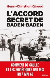 Henri-Christian Giraud - L'Accord secret de Baden-Baden - Comment de Gaulle et les Soviétiques ont mis fin à mai 68.