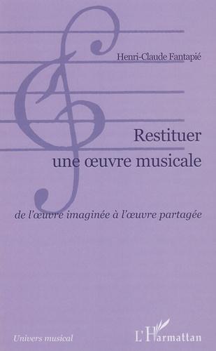 Henri-Claude Fantapié - Restituer une oeuvre musicale - De l'oeuvre imaginée à l'oeuvre partagée.