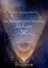 La philosophie occulte ou la magie- Tome 2, La magie céleste - Henri Corneille Agrippa von Nettesheim |