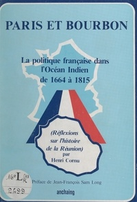 Henri Cornu et Jean-François Sam-Long - Paris et Bourbon - La politique française dans l'Océan Indien de 1664 à 1815. (Réflexions sur l'histoire de la Réunion).