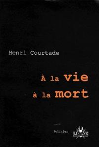 Henri Courtade - A la vie à la mort.