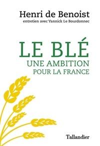 Henri de Benoist et Yannick Le Bourdonnec - Le blé, une ambition pour la France.