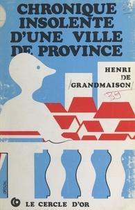 Henri de Grandmaison - Chronique insolente d'une ville de province.