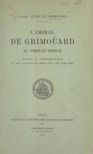 Henri de Grimoüard et Blanche Maurel - L'amiral de Grimoüard au Port-au-Prince - D'après sa correspondance et son journal de bord (mars 1791-juillet 1792).