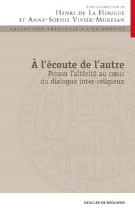 Henri de La Hougue et Anne-Sophie Vivier-Muresan - A l'écoute de l'autre - Penser laltérité au cur du dialogue inter-religieux.