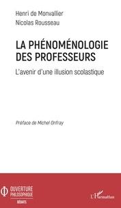 Henri de Monvallier et Nicolas Rousseau - La phénoménologie des professeurs - L'avenir d'une illusion scolastique.