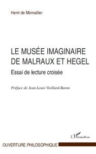 Henri de Monvallier - Le musée imaginaire de Malraux et Hegel - Essai de lecture croisée.
