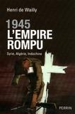 Henri de Wailly - 1945 l'empire rompu - Syrie, Algérie, Indochine.