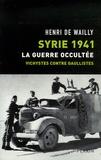 Henri de Wailly - Syrie 1941, La guerre occultée - Vichystes contre gaullistes.