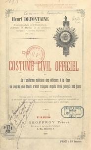 Henri Defontaine - Du costume civil officiel et de l'uniforme militaire des officiers à la cour ou auprès des chefs d'État français, depuis 1804 jusqu'à nos jours.