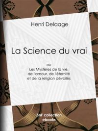 Henri Delaage - La Science du vrai - ou Les Mystères de la vie, de l'amour, de l'éternité et de la religion dévoilés.