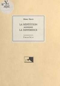 Henri Deluy - La Répétition autrement la différence.