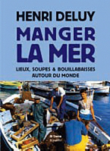 Henri Deluy - Manger la mer - Lieux, soupes et bouillabaisses autour du monde.