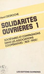 Henri Desroche - Solidarités ouvrières (1). Sociétaires et compagnons dans les associations coopératives, 1831-1900.