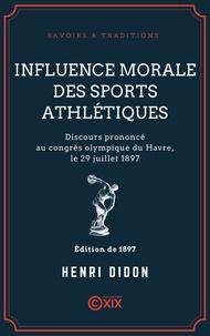 Henri Didon - Influence morale des sports athlétiques - Discours prononcé au congrès olympique du Havre, le 29 juillet 1897.