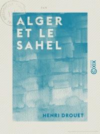 Henri Drouet - Alger et le Sahel.