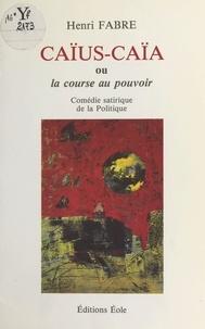 Henri Fabre - Caïus-Caïa ou La course au pouvoir : comédie satirique de la politique.