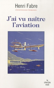 Henri Fabre - J'ai vu naître l'aviation.