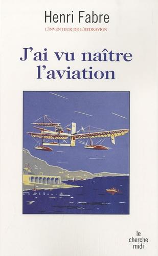Henri Fabre - J'ai vu naître l'aviation.