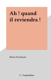 Henri Faremont - Ah ! quand il reviendra !.