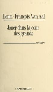 Henri-François Van Aal - Jouer dans la cour des grands.