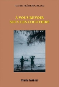 Henri-Frédéric Blanc - A vous revoir sous les cocotiers - Suivi de Entre les griffes du futur et de L'Homme-canon.