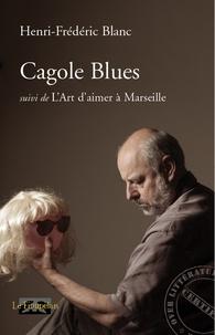 Henri-Frédéric Blanc - Cagole Blues - Suivi de L'Art d'aimer à Marseille.
