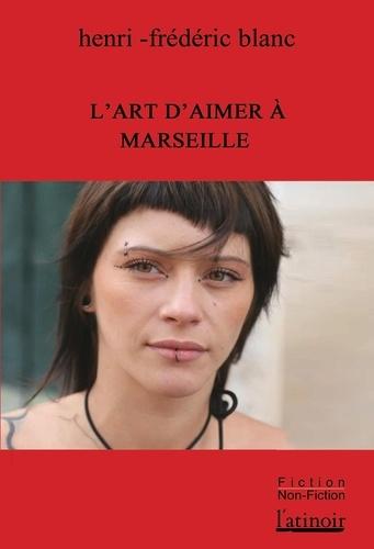 Henri-Frédéric Blanc - L'art d'aimer à Marseille - Suivi de Médocs d'amour et de L'Homme-Stylo.