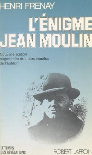 L'énigme Jean Moulin. Nouvelle édition augmentée des notes inédites de l'auteur