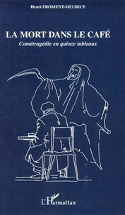 Henri Froment-Meurice - La mort dans le café - Cométragédie en quinze tableaux.