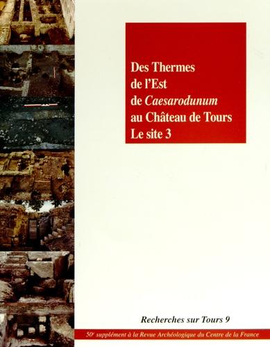 Henri Galinié et Philippe Husi - Des Thermes de l'Est de Caesarodunum au château de Tours : le site 3.