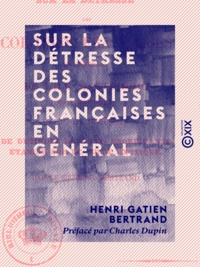 Henri Gatien Bertrand et Charles Dupin - Sur la détresse des colonies françaises en général - De l'île Martinique en particulier.