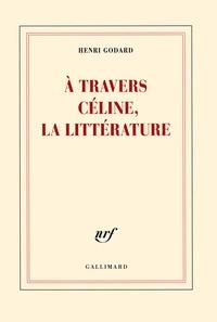 Henri Godard - A travers Céline, la littérature.
