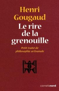 Henri Gougaud - Le rire de la grenouille - Petit traité de philosophie artisanale.