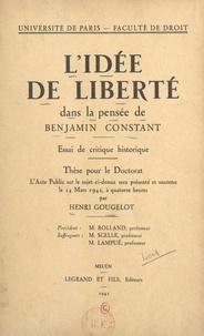 Henri Gougelot et  Faculté de droit de l'Universi - L'idée de liberté dans la pensée de Benjamin Constant : essai de critique historique - Thèse pour le Doctorat présentée et soutenue le 14 mars 1942 à quatorze heures.