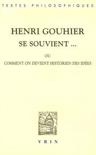 Henri Gouhier - Henri Gouhier se souvient... - Ou comment on devient historien des idées.