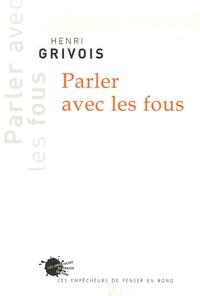 Henri Grivois - Parler avec les Fous.