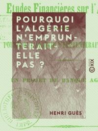 Henri Guès - Pourquoi l'Algérie n'emprunterait-elle pas ? - Un projet de banque agricole.