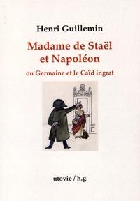 Henri Guillemin - Madame de Staël et Napoléon ou Germaine et le Caïd ingrat.