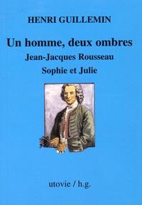 Henri Guillemin - Un homme, deux ombres - Jean-Jacques Rousseau, Sophie et Julie.