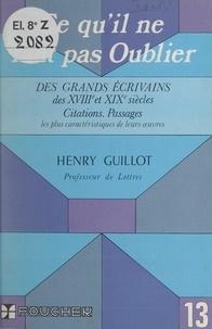 Henri Guillot - Ce qu'il ne faut pas oublier des grands écrivains des XVIIIe et XIXe siècles - Citations, passages les plus caractéristiques de leurs œuvres.