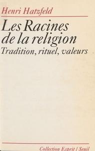 Henri Hatzfeld - Les racines de la religion - Tradition, rituel, valeurs.
