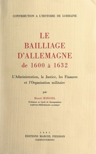 Henri Hiegel - Le bailliage d'Allemagne, de 1600 à 1632 : L'administration, la justice, les finances et l'organisation militaire.