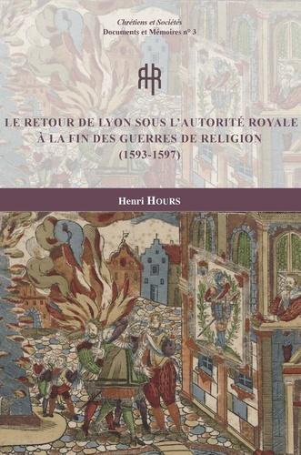 Henri Hours - Le retour de Lyon sous l'autorité royale à la fin des guerres de Religion (1593-1597).