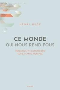 Henri Hude - Ce monde qui nous rend fous - Réflexion philosophique sur la santé mentale.