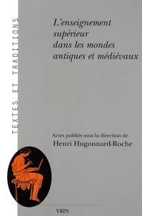 Henri Hugonnard-Roche - L'enseignement supérieur dans les mondes antiques et médiévaux - Aspects institutionnels, juridiques et pédagogiques.
