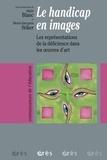 Henri-Jacques Stiker et Alain Blanc - Le handicap en images - Les représentations de la déficience dans les oeuvres d'art.