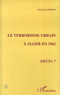 Henri-Jean Thomas - Le terrorisme urbain en 1962 à Alger - Delta 7.