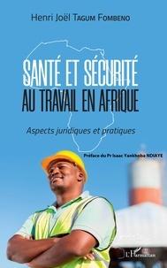 Henri-Joël Tagum Fombeno - Santé et sécurité au travail en Afrique - Aspects juridiques et pratiques.