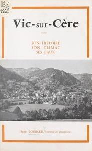 Henri Joubard et L. Blanquet - Vic-sur-Cère - Son histoire, son climat, ses eaux.